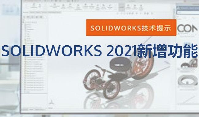 SOLIDWORKS 2021 十大新增功能抢先看